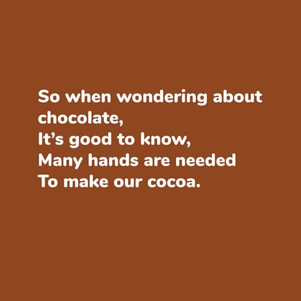 Poetry page sample - Cacao to Chocolate book - So when wondering about chocolate, it's good to know, many hands are needed to make our cocoa.
