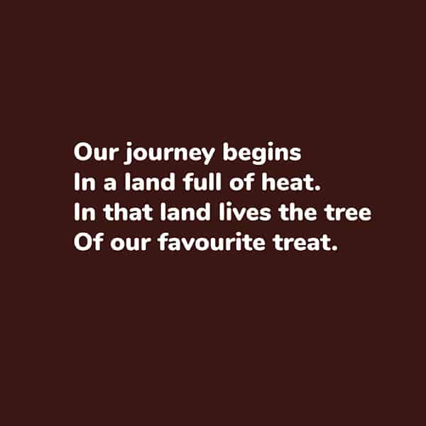 Poetry page - Cacao to Chocolate book - Our journey begins in a land full of heat. In that land lives the tree of our favourite treat.
